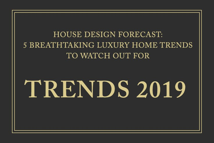 House Design Forcast: 5 Breathtaking Luxury Home Trends To Watch Out For In 2019